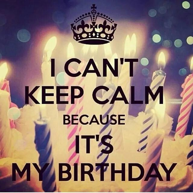 I can't keep calm because it's my birthday!