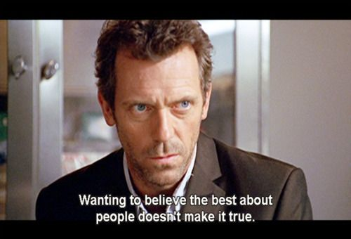 """""""Wanting to believe the best about people doesn't make it true."""" Dr. Gregory House; House MD quotes"""