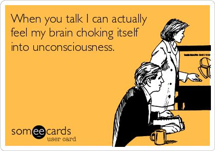 When you talk I can actually feel my brain choking itself into unconsciousness. | Confession Ecard | someecards.com