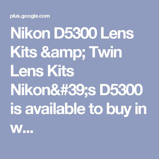 Nikon D5300 Lens Kits & Twin Lens Kits Nikon's D5300 is available to buy in w...