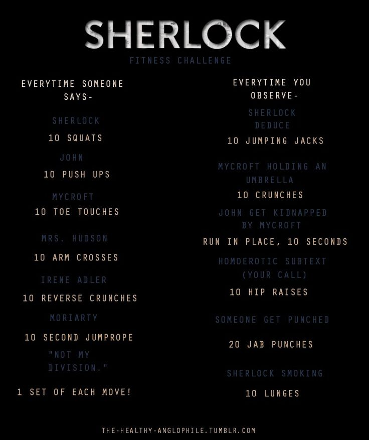 Sherlock workout, excellent. I watch Sherlock while on the elliptical...I try to not giggle to loudly. I don't want the other people to think I'm in left field. No just a geek.