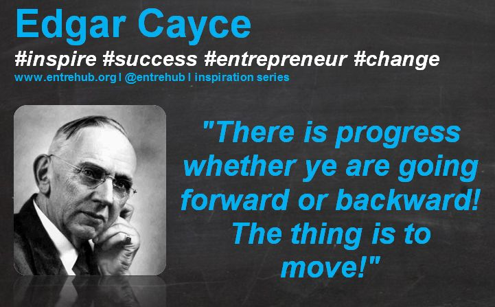 """""""There is progress whether ye are going forward or backward! The thing is to move!"""" #EdgarCayce #inspiration #quotes for #entrepreneurs #startup #Business & #smallbusiness www.entrehub.org  #entrehub #leanstartup"""