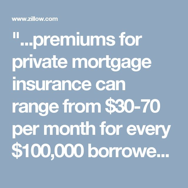 """""""...premiums for private mortgage insurance can range from $30-70 per month for every $100,000 borrowed..."""" 
