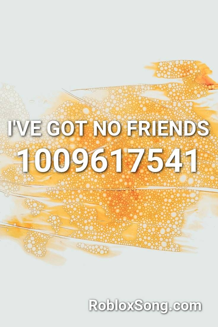 I Ve Got No Friends Roblox Id Roblox Music Codes In 2020