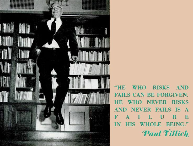 """Image result for Theologian Paul Tillich wrote, """"He who risks and fails can be forgiven. He who never risks and never fails is a failure in his whole being."""""""