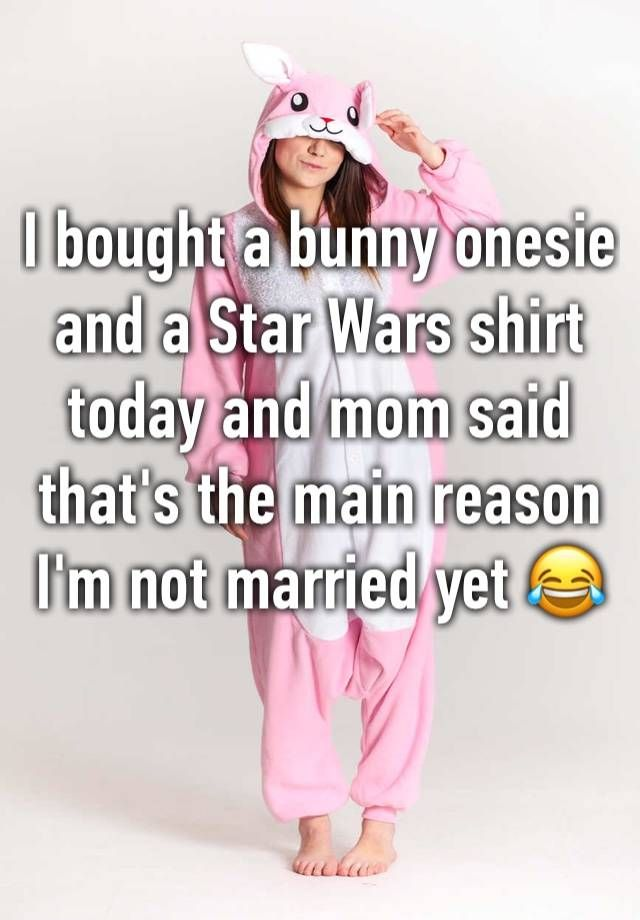 """I bought a bunny onesie and a Star Wars shirt today and mom said that's the main reason I'm not married yet """