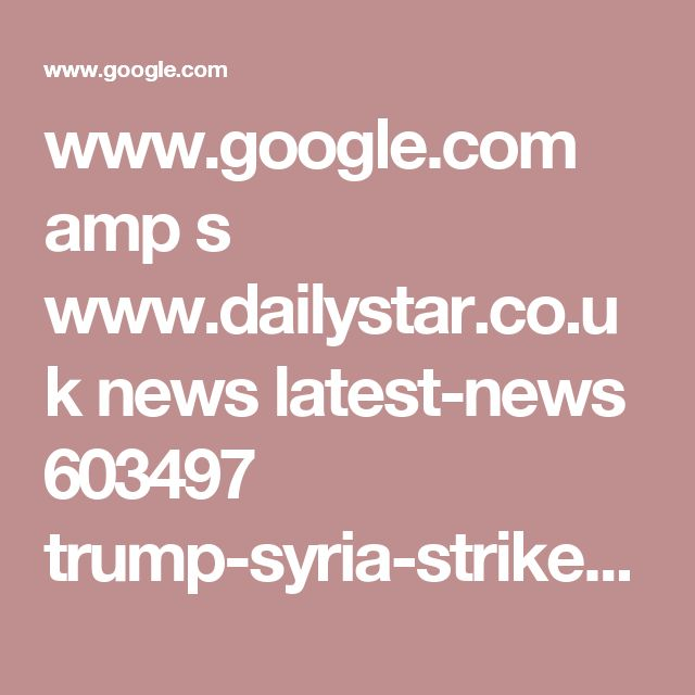 www.google.com amp s www.dailystar.co.uk news latest-news 603497 trump-syria-strike-russia-military-action-chemical-weapons-gas-attack-putin-assad-WW3 amp