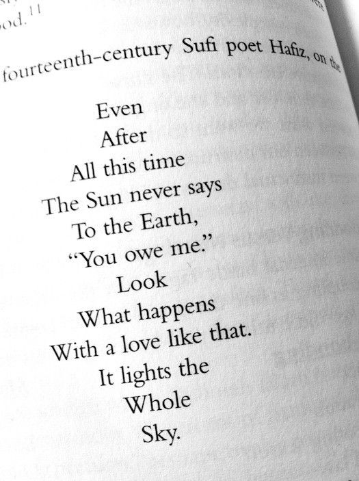 """""""Even after all this time the sun never says to the earth, """"you owe me."""" Look what happens with a love like that. It lights the whole sky.""""  Hafiz (Persian poet)"""