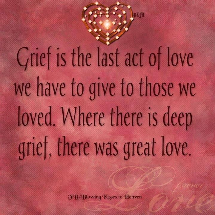 ♥ Grief is the last act of love we have to give to those we loved. Where there is deep grief, there was great love. <3
