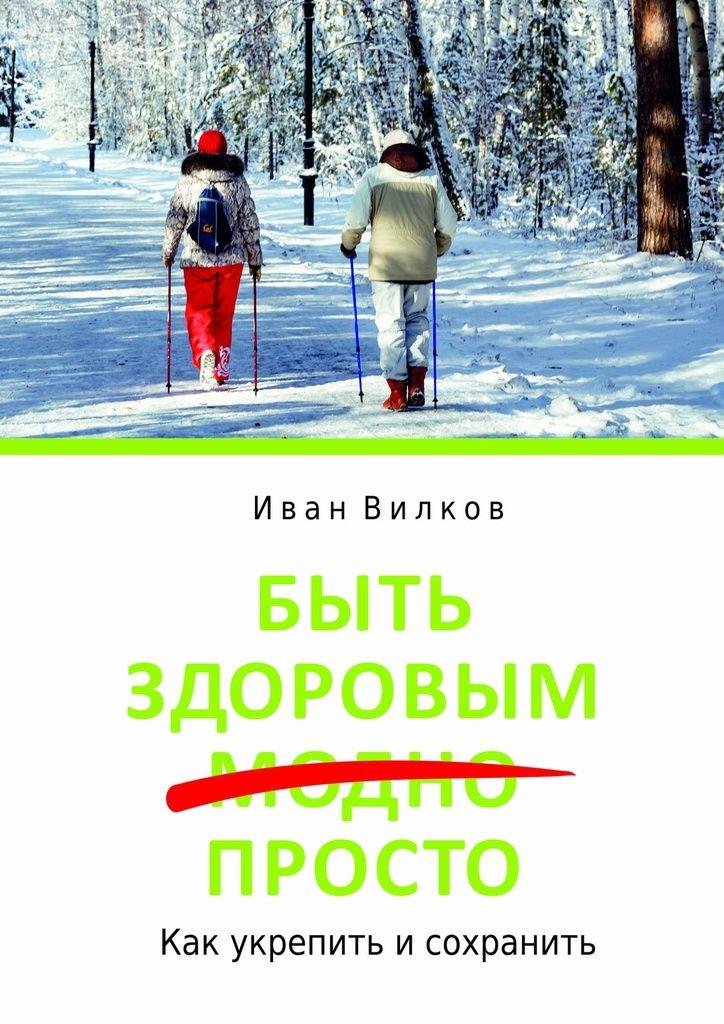 Быть здоровым просто - Вилков Иван Николаевич — Ridero