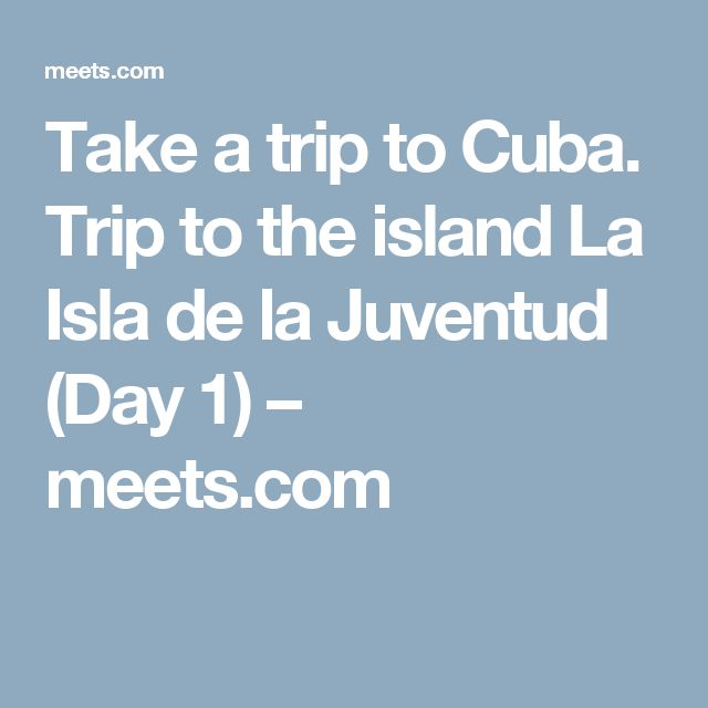 Take a trip to Cuba. Trip to the island La Isla de la Juventud (Day 1) – meets.com