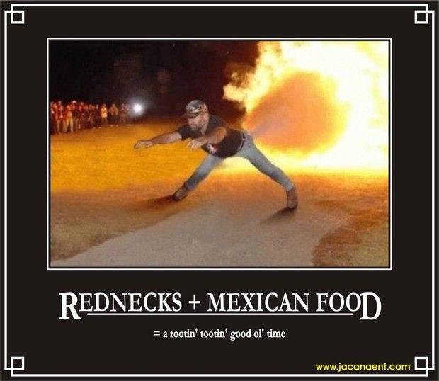 Rednecks + Mexican Food = a rootin' tootin' good 'ol time.