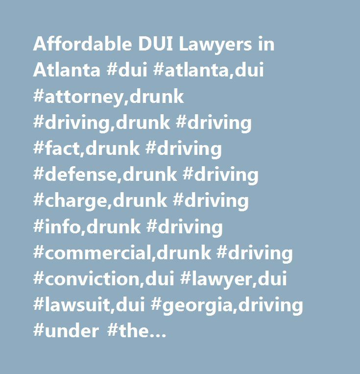Affordable DUI Lawyers in Atlanta #dui #atlanta,dui #attorney,drunk #driving,drunk #driving #fact,drunk #driving #defense,drunk #driving #charge,drunk #driving #info,drunk #driving #commercial,drunk #driving #conviction,dui #lawyer,dui #lawsuit,dui #georgia,driving #under #the #influence,georgia #dui #law,dui #firm #law,attorney,drunk #driving #attorney,drunk #driving #accident,drunk #driving #law,drunk #driving #lawyer,drunk #driving #quote…