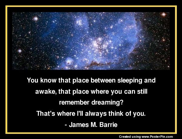 You know that place between sleeping and awake,  that place where you can still remember dreaming?  That's where I'll always think of you.  - James M. Barrie