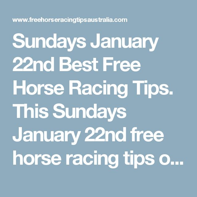 Sundays January 22nd Best Free Horse Racing Tips.  This Sundays January 22nd free horse racing tips our free ratings covering the 1st 3 races at each & every race meeting... will be available immediately below starting from 30 minutes before the 1st scheduled race of the day on this Sunday the 22nd so please check back here then and we honestly believe you will discover our free ratings are the best you will find anywhere.