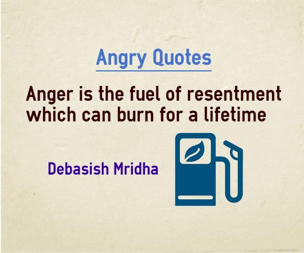 Angry Quotes Anger is the fuel of resentment which can burn for a lifetime Quote by Debasish Mridha Explanation about quote on anger Anger does not go away automatically, it burns inside you and comes out later.
