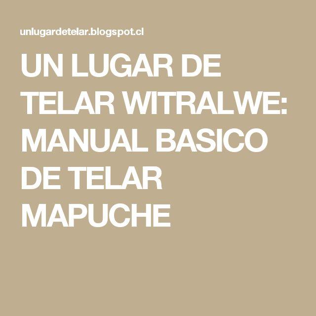 UN LUGAR DE TELAR           WITRALWE: MANUAL BASICO DE TELAR MAPUCHE