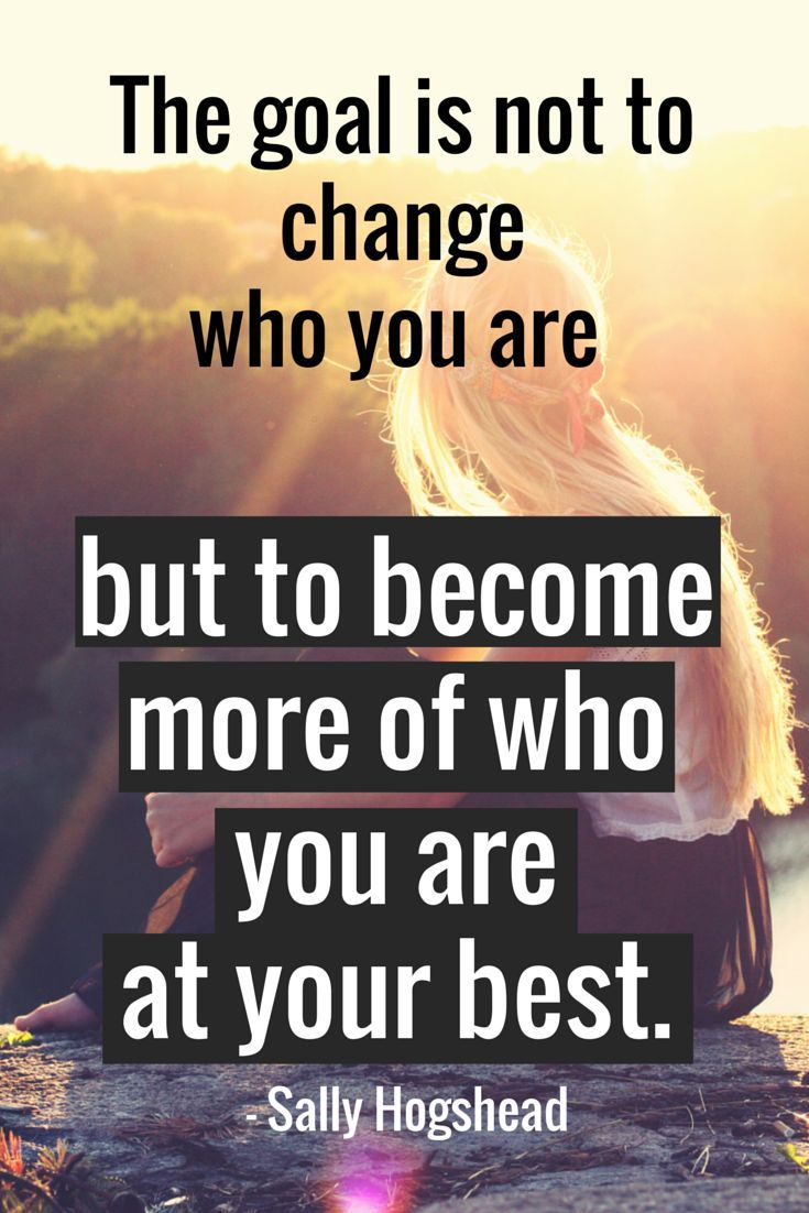 """""""The goal is not to change who you are but to become more of who you are at your best."""" - Sally Hogshead"""