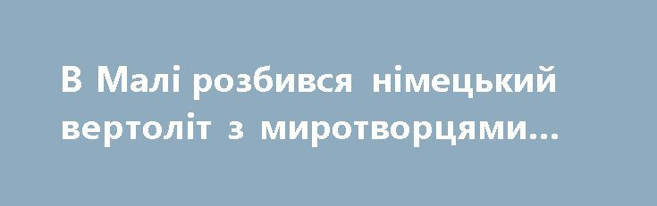 В Малі розбився німецький вертоліт з миротворцями ООН https://www.depo.ua/ukr/svit/v-mali-rozbivsya-nimeckiy-vertolit-z-mirotvorcyami-oon-20170726612671  В Малі розбився німецький вертоліт місії ООН, на борту якого перебували двоє німців, їхня доля – невідома