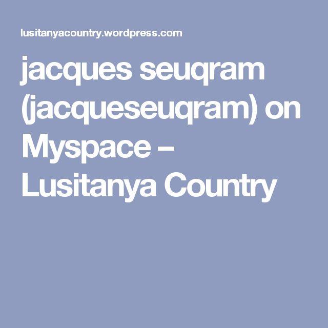 jacques seuqram (jacqueseuqram) on Myspace – Lusitanya Country