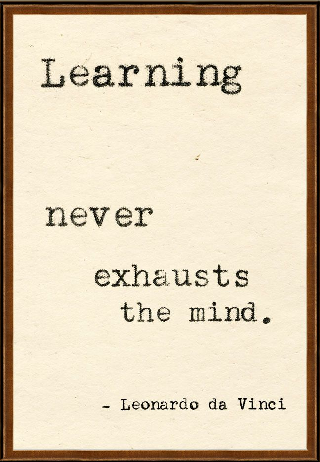 Leonard Da Vinci (1452 ~ 1519)    LOVE that...a good thing to remember when I'm pouring my brains out studying for finals at the end of each semester!