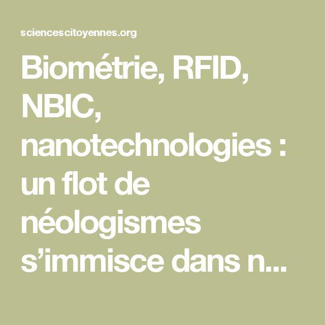 Biométrie, RFID, NBIC, nanotechnologies: un flot de néologismes s'immisce dans notre vocabulaire pour désigner des développements technologiques plus ou moins récents, qui pourraient avoir un impact important sur la société de demain.Les développements récents de la biométrie permettent d'interroger les visions du monde et les impacts sur le fonctionnement démocratique de nos sociétés dont ces technologies sont porteuses.