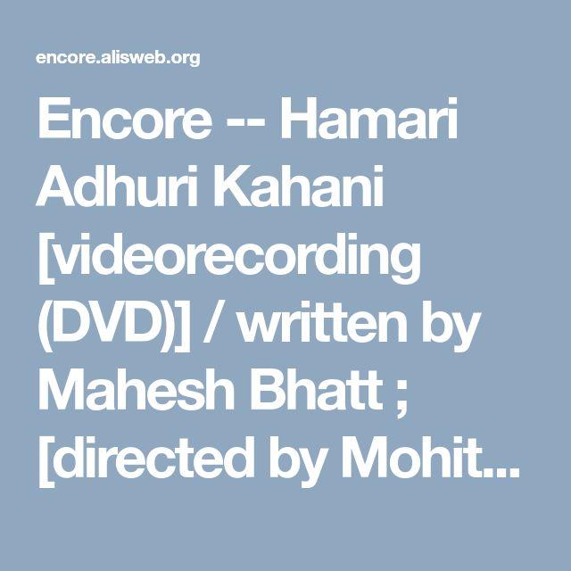 Encore -- Hamari Adhuri Kahani [videorecording (DVD)] / written by Mahesh Bhatt ; [directed by Mohit Suri].