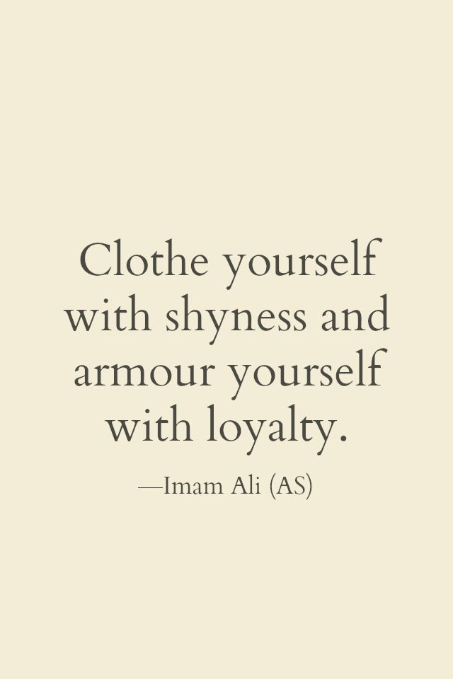 Clothe yourself with shyness and Armour yourself with loyality. -imam Ali (AS)