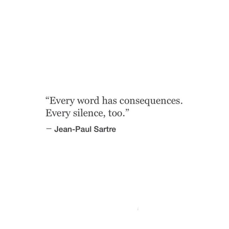 """""""Every word has consequences. Every silence, too"""" -Jean-Paul Sartre"""
