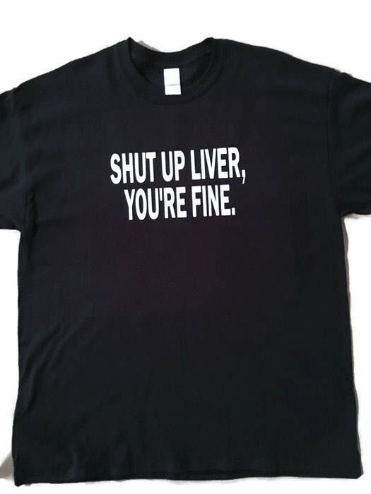 A personal favorite from my Etsy shop https://www.etsy.com/listing/518667278/shut-up-liver-youre-fine-tank-top-t