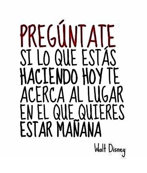 Pregúntate si lo que estás haciendo hoy te acerca al lugar en el que quieres estar mañana (Walt Disney) #motivacion