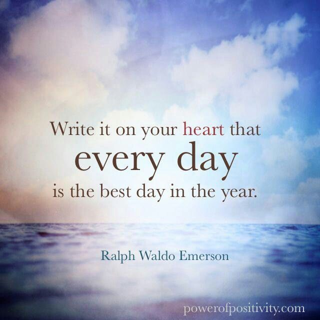 Write in your heart that every day is the best day of the year.