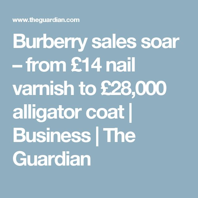 Burberry sales soar – from £14 nail varnish to £28,000 alligator coat | Business | The Guardian