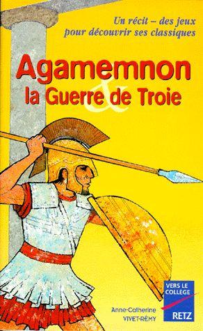 Agamemnon la Guerre de Troie - Anne Catherine Vivet-Rémy - Retz - Vers le collège