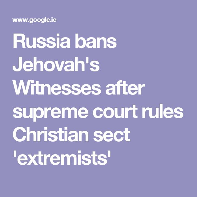 Russia bans Jehovah's Witnesses after supreme court rules Christian sect 'extremists'