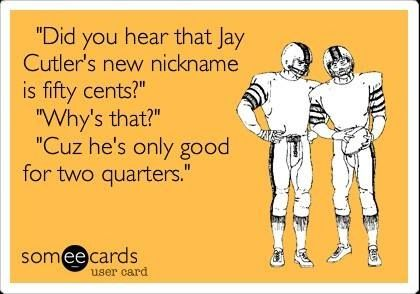 """Did you hear that Jay Cutler's new nickname is fifty cents?"" ""Why's that?"" ""Cuz he's only good for two quarters."""