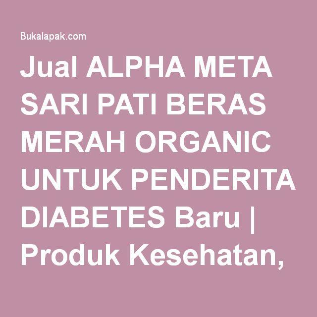 Jual ALPHA META SARI PATI BERAS MERAH ORGANIC UNTUK PENDERITA DIABETES Baru | Produk Kesehatan, Obat Herbal dan Diet Murah | Bukalapak