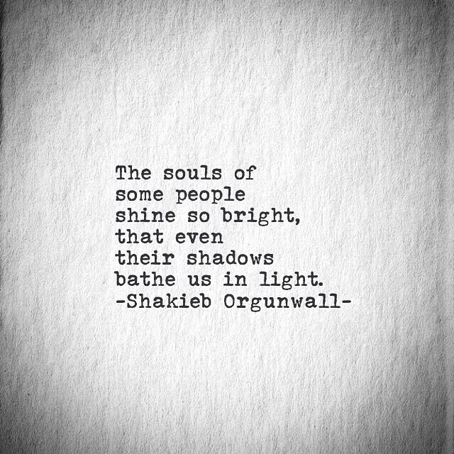 The souls of some people shine so bright, that even their shadows bathe us with light. ~ Shakieb Orgunwall
