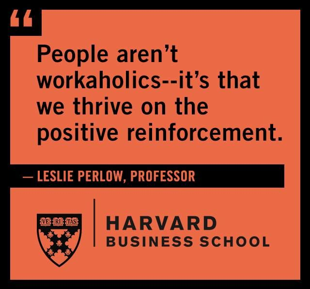 People aren't workaholics -- it's that we thrive on the positive reinforcement. - Leslie Perlow