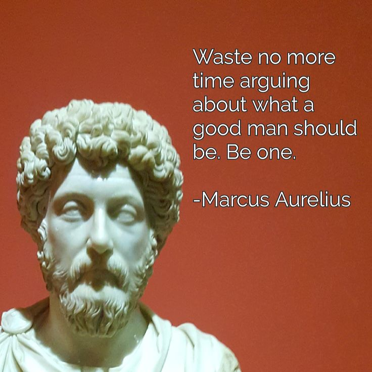 No Aurelius Time More Waste Good One About Should Marcus Be Be Man What Arguing