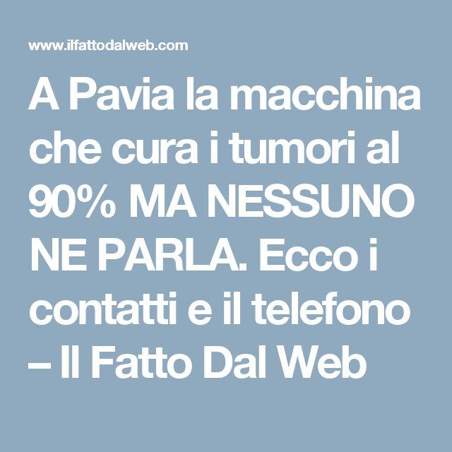 A Pavia la macchina che cura i tumori al 90% MA NESSUNO NE PARLA. Ecco i contatti e il telefono – Il Fatto Dal Web