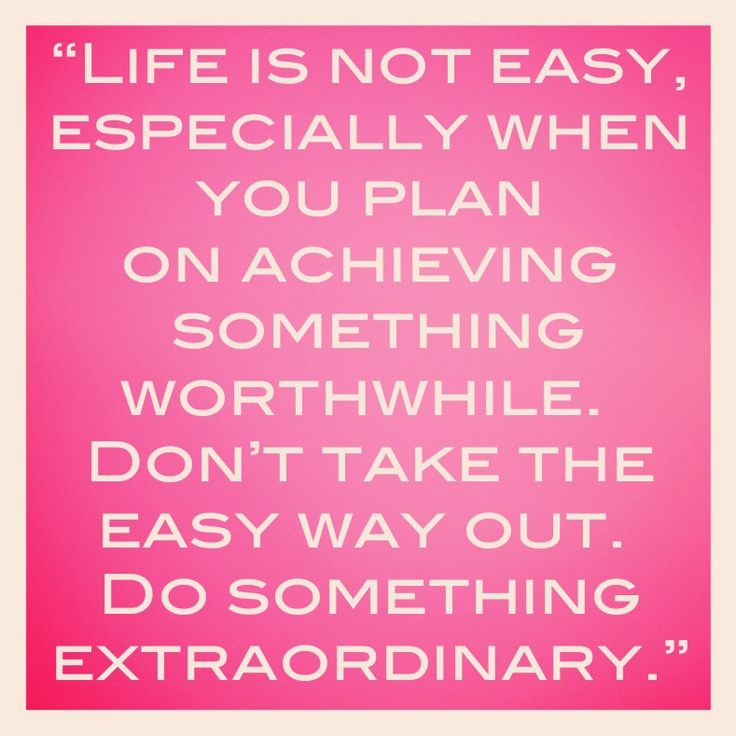 Life is not easy, especially when you plan on doing something worthwhile. Don't take the easy way out, do something extraordinary.