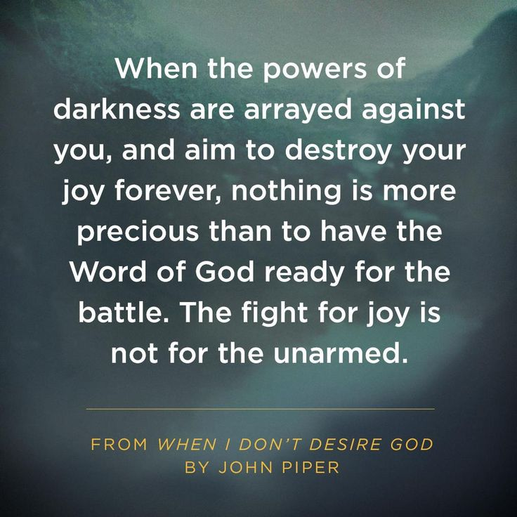"""When the powers of darkness are arrayed against you, and aim to destroy your joy forever, nothing is more precious than to have the Word of God ready for the battle. The fight for joy is not for the unarmed."" ~ John Piper"
