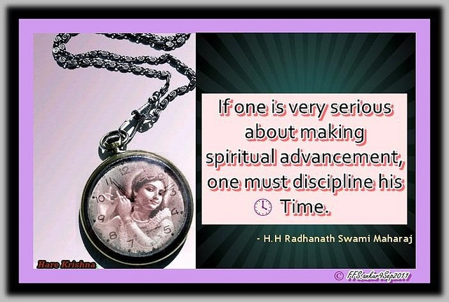 If one is very serious about making spiritual advancement, one must discipline is time