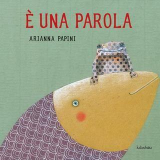 E una parola - Arianna Papini * Splendide illustrazioni! *