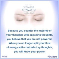 Because you counter the majority of your thoughts with opposing thoughts, you believe that you are not powerful. When you no longer split your flow of energy with contradictory thoughts, you will know your power ☼ Abraham