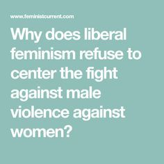 Why does liberal feminism refuse to center the fight against male violence against women?
