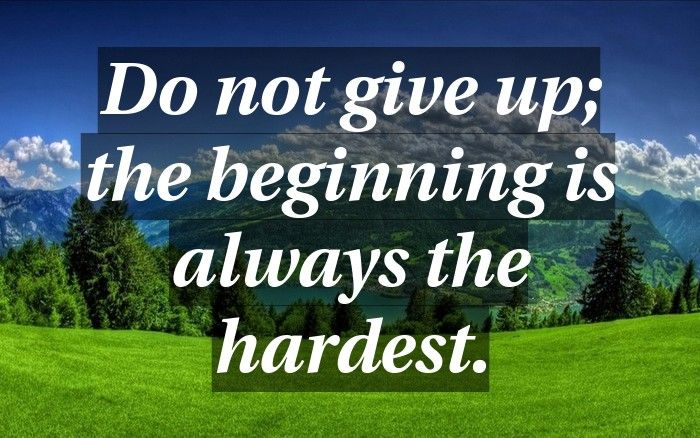 Do Not Give Up The Beginning Is Always The Hardest