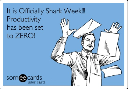 Funny Workplace Ecard: It is Officially Shark Week!!! Productivity has been set to ZERO!