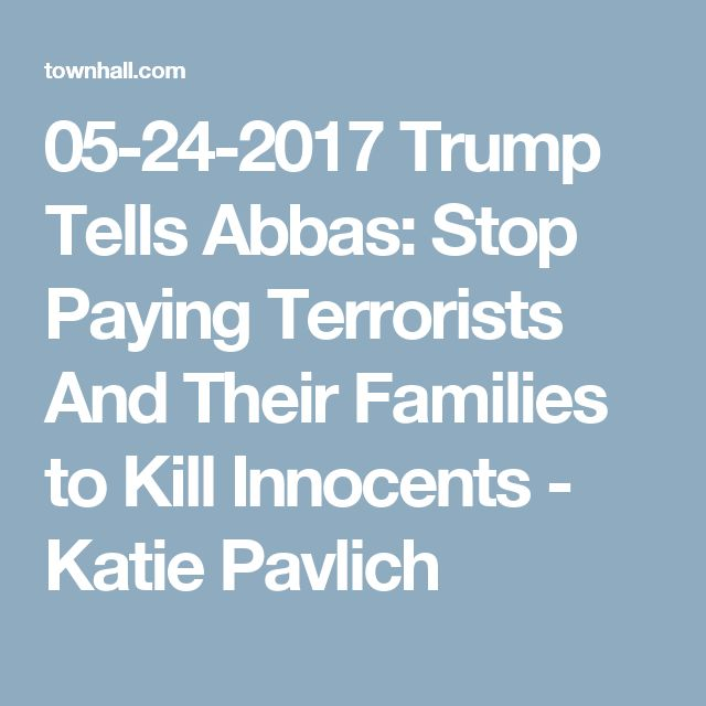 05-24-2017   Trump Tells Abbas: Stop Paying Terrorists And Their Families to Kill Innocents - Katie Pavlich